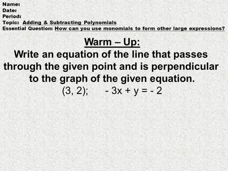Name: Date: Period: Topic: Adding & Subtracting Polynomials Essential Question : How can you use monomials to form other large expressions? Warm – Up: