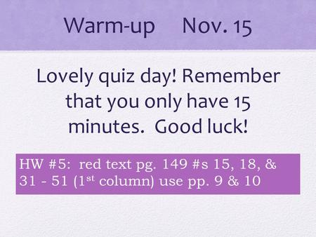 Warm-up Nov. 15 Lovely quiz day! Remember that you only have 15 minutes. Good luck! HW #5: red text pg. 149 #s 15, 18, & 31 - 51 (1 st column) use pp.