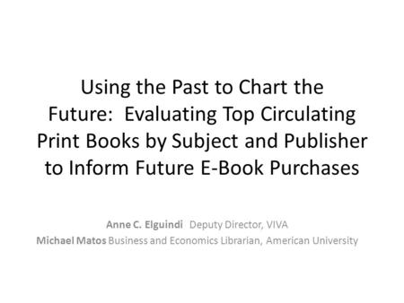Using the Past to Chart the Future: Evaluating Top Circulating Print Books by Subject and Publisher to Inform Future E-Book Purchases Anne C. Elguindi.