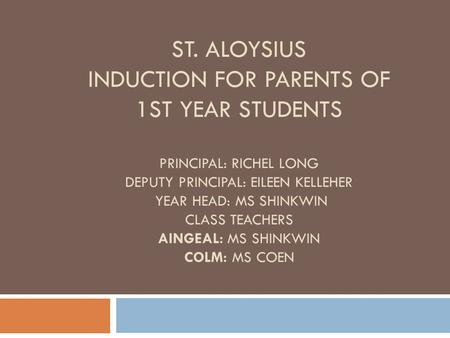 ST. ALOYSIUS INDUCTION FOR PARENTS OF 1ST YEAR STUDENTS PRINCIPAL: RICHEL LONG DEPUTY PRINCIPAL: EILEEN KELLEHER YEAR HEAD: MS SHINKWIN CLASS TEACHERS.