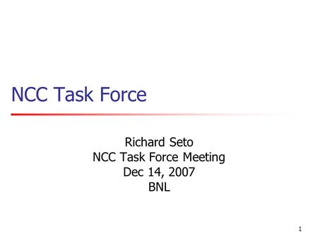 1 NCC Task Force Richard Seto NCC Task Force Meeting Dec 14, 2007 BNL.