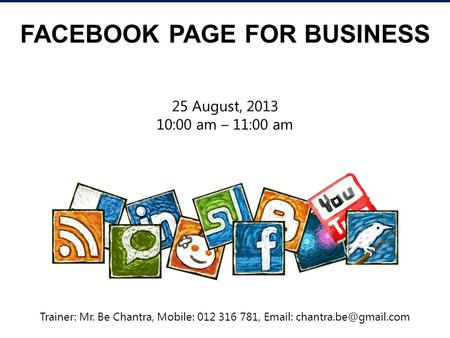 FACEBOOK PAGE FOR BUSINESS 25 August, 2013 10:00 am – 11:00 am Trainer: Mr. Be Chantra, Mobile: 012 316 781,