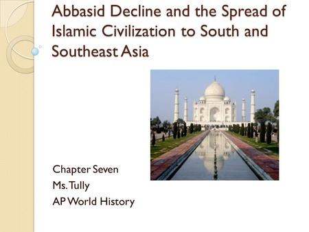 Abbasid Decline and the Spread of Islamic Civilization to South and Southeast Asia Chapter Seven Ms. Tully AP World History.