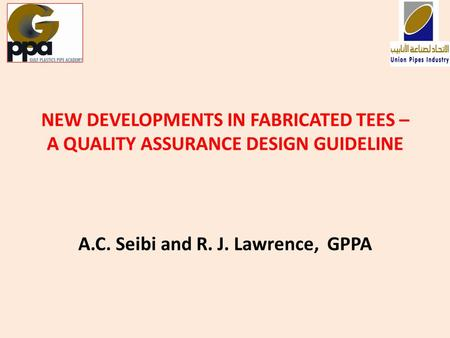 NEW DEVELOPMENTS IN FABRICATED TEES – A QUALITY ASSURANCE DESIGN GUIDELINE A.C. Seibi and R. J. Lawrence, GPPA.