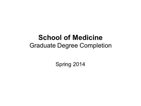 School of Medicine Graduate Degree Completion Spring 2014.
