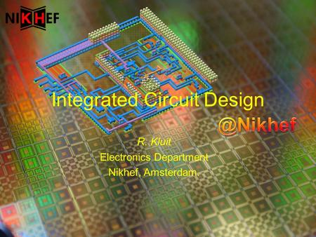 R. Kluit Electronics Department Nikhef, Amsterdam. Integrated Circuit Design.