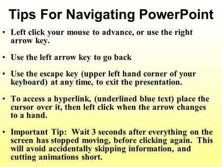 Tips For Navigating PowerPoint Left click your mouse to advance, or use the right arrow key. Use the left arrow key to go back Use the escape key (upper.