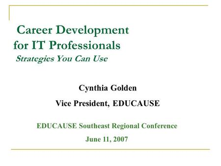 Career Development for IT Professionals Strategies You Can Use Cynthia Golden Vice President, EDUCAUSE EDUCAUSE Southeast Regional Conference June 11,