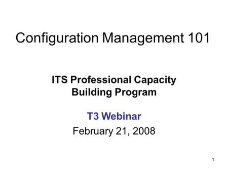 1 Configuration Management 101 ITS Professional Capacity Building Program T3 Webinar February 21, 2008.