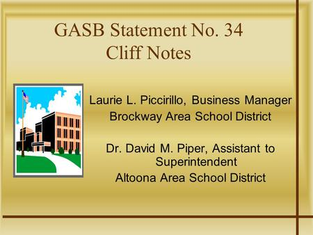 GASB Statement No. 34 Cliff Notes Laurie L. Piccirillo, Business Manager Brockway Area School District Dr. David M. Piper, Assistant to Superintendent.