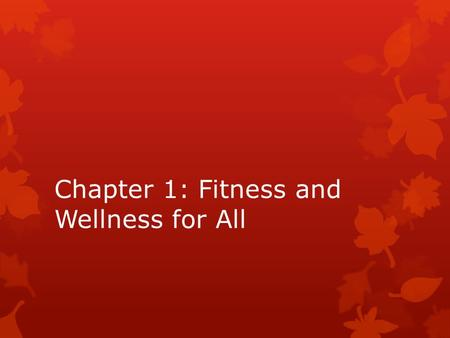 Chapter 1: Fitness and Wellness for All. Students will be able to: Define physical fitness, health, and wellness Describe some of the benefits of fitness,