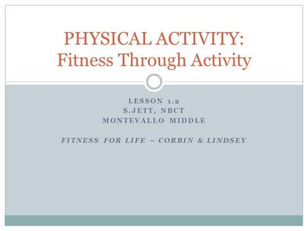 LESSON 1.2 S.JETT, NBCT MONTEVALLO MIDDLE FITNESS FOR LIFE – CORBIN & LINDSEY PHYSICAL ACTIVITY: Fitness Through Activity.