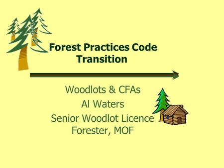 Forest Practices Code Transition Woodlots & CFAs Al Waters Senior Woodlot Licence Forester, MOF.
