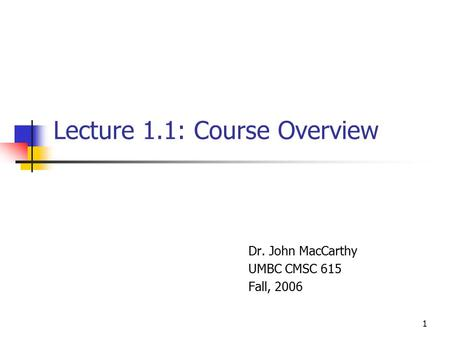 1 Lecture 1.1: Course Overview Dr. John MacCarthy UMBC CMSC 615 Fall, 2006.