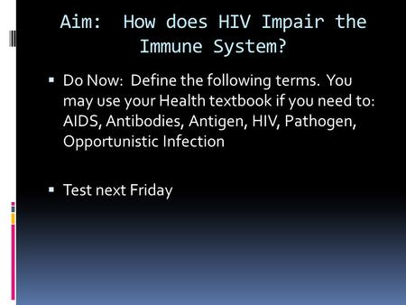 Aim: How does HIV Impair the Immune System?  Do Now: Define the following terms. You may use your Health textbook if you need to: AIDS, Antibodies, Antigen,