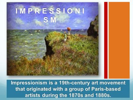 I M P R E S S I O N I S M Impressionism is a 19th-century art movement that originated with a group of Paris-based artists during the 1870s and 1880s.