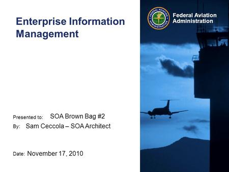Presented to: By: Date: Federal Aviation Administration Enterprise Information Management SOA Brown Bag #2 Sam Ceccola – SOA Architect November 17, 2010.