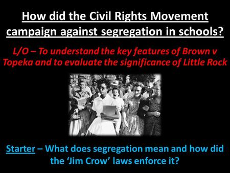 How did the Civil Rights Movement campaign against segregation in schools? L/O – To understand the key features of Brown v Topeka and to evaluate the significance.