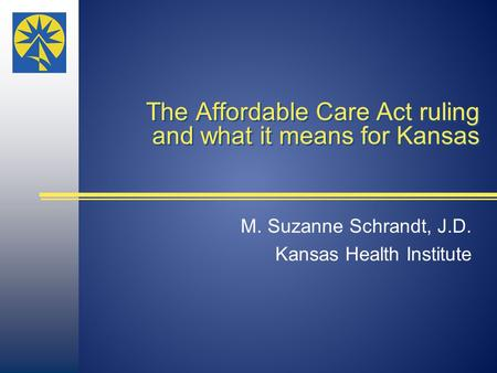 The Affordable Care Act ruling and what it means for Kansas M. Suzanne Schrandt, J.D. Kansas Health Institute.
