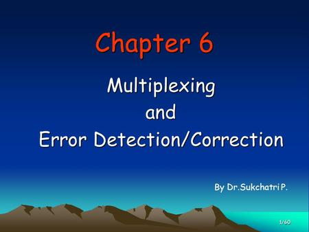 Chapter 6 Multiplexingand Error Detection/Correction 1/60 By Dr.Sukchatri P.