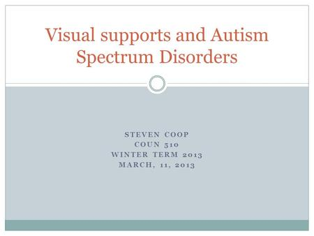 STEVEN COOP COUN 510 WINTER TERM 2013 MARCH, 11, 2013 Visual supports and Autism Spectrum Disorders.