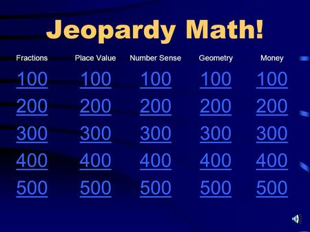 Jeopardy Math! FractionsPlace ValueNumber SenseGeometryMoney 100 200 300 400 500.