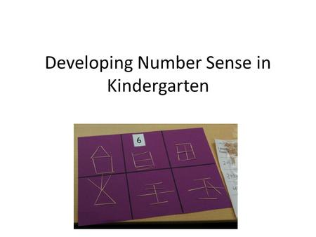 Developing Number Sense in Kindergarten. Our Challenge To create a classroom where students make sense of math. To help develop flexible, intuitive thinking.