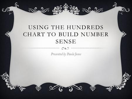 USING THE HUNDREDS CHART TO BUILD NUMBER SENSE Presented by Paula Jones.