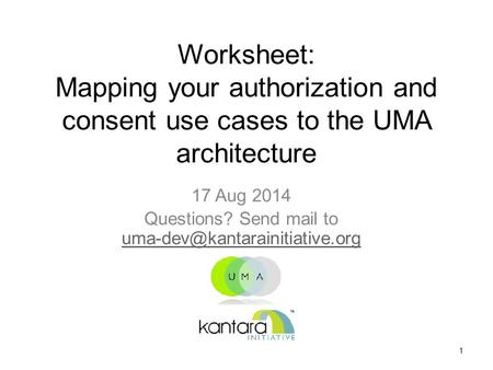 Worksheet: Mapping your authorization and consent use cases to the UMA architecture 17 Aug 2014 Questions? Send mail to