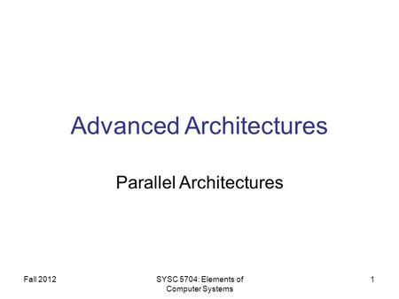 Fall 2012SYSC 5704: Elements of Computer Systems 1 Advanced Architectures Parallel Architectures.