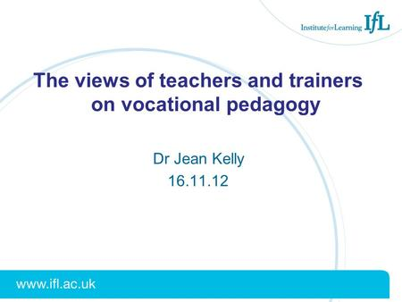 The views of teachers and trainers on vocational pedagogy Dr Jean Kelly 16.11.12.