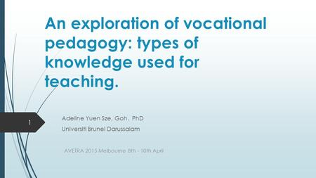 An exploration of vocational pedagogy: types of knowledge used for teaching. Adeline Yuen Sze, Goh. PhD Universiti Brunei Darussalam AVETRA 2015 Melbourne.