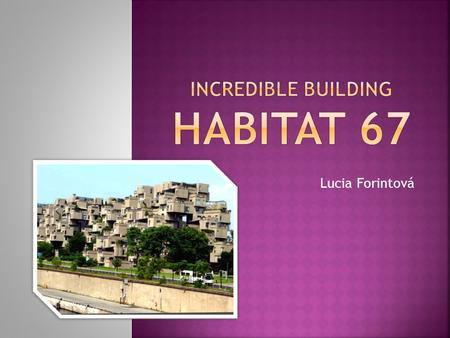 Lucia Forintová.  Habitat 67 was an experiment in apartment living.  This huge living complex was built in 1967 for Expo 67.  It looks like an exciting.