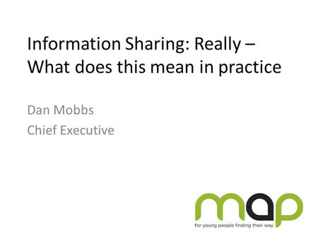 Information Sharing: Really – What does this mean in practice Dan Mobbs Chief Executive.