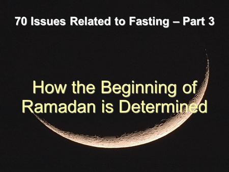 70 Issues Related to Fasting – Part 3 How the Beginning of Ramadan is Determined.