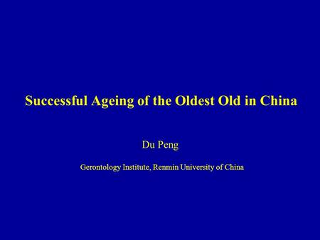 Successful Ageing of the Oldest Old in China Du Peng Gerontology Institute, Renmin University of China.
