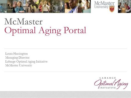 McMaster Optimal Aging Portal Laura Harrington Managing Director Labarge Optimal Aging Initiative McMaster University.