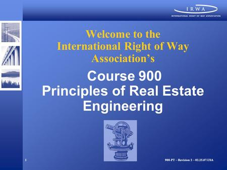 1 Welcome to the International Right of Way Association's Course 900 Principles of Real Estate Engineering 900-PT – Revision 2 – 02.25.07.USA.