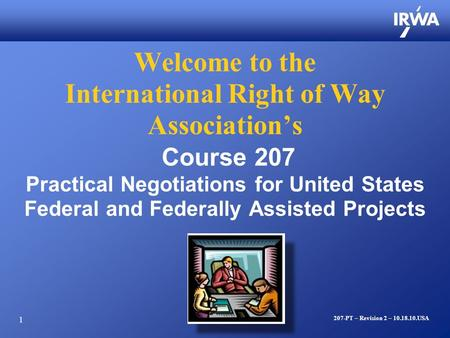 1 Welcome to the International Right of Way Association's Course 207 Practical Negotiations for United States Federal and Federally Assisted Projects 207-PT.