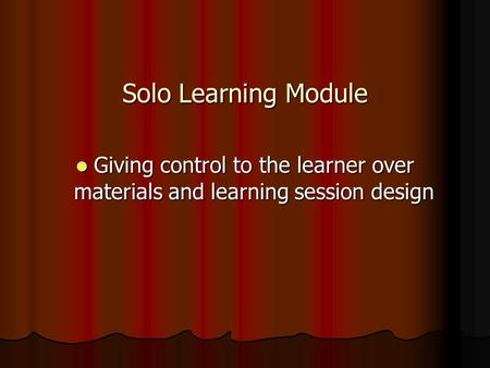 Solo Learning Module Giving control to the learner over materials and learning session design Giving control to the learner over materials and learning.