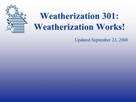 Weatherization 301: Weatherization Works! Updated September 23, 2008.