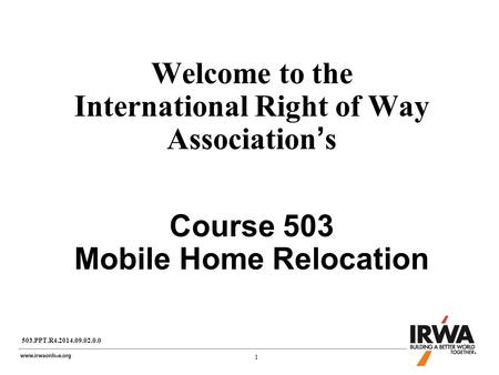 1 1 Welcome to the International Right of Way Association's Course 503 Mobile Home Relocation 503.PPT.R4.2014.09.02.0.0.