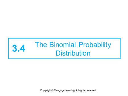 Copyright © Cengage Learning. All rights reserved. 3.4 The Binomial Probability Distribution.