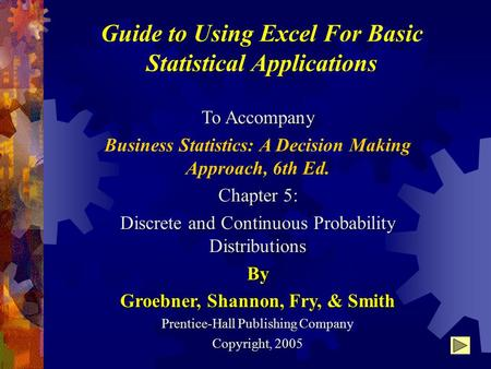 Guide to Using Excel For Basic Statistical Applications To Accompany Business Statistics: A Decision Making Approach, 6th Ed. Chapter 5: Discrete and Continuous.