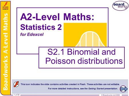 © Boardworks Ltd 20061 of 58 © Boardworks Ltd 2006 1 of 58 A2-Level Maths: Statistics 2 for Edexcel S2.1 Binomial and Poisson distributions This icon indicates.