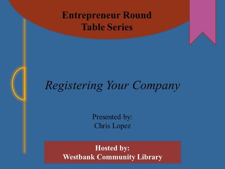 Entrepreneur Round Table Series Hosted by: Westbank Community Library Registering Your Company Presented by: Chris Lopez.