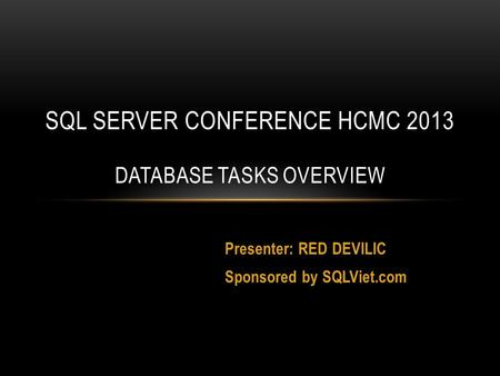 Presenter: RED DEVILIC Sponsored by SQLViet.com SQL SERVER CONFERENCE HCMC 2013 DATABASE TASKS OVERVIEW.
