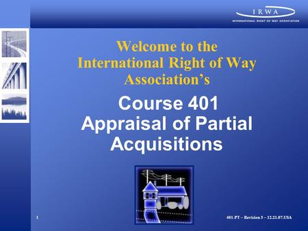 1 Welcome to the International Right of Way Association's Course 401 Appraisal of Partial Acquisitions 401-PT – Revision 3 – 12.21.07.USA.