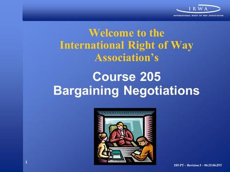 1 Welcome to the International Right of Way Association's Course 205 Bargaining Negotiations 205-PT – Revision 3 – 06.25.06.INT.