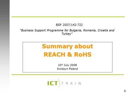 "1 Summary about REACH & RoHS 10 th July 2008 Kwidzyn Poland ""Business Support Programme for Bulgaria, Romania, Croatia and Turkey"" BSP 2007/142-722."